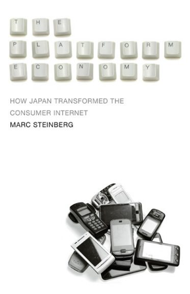 Marc Steinberg・The Platform Economy: How Japan Transformed the Consumer Internet