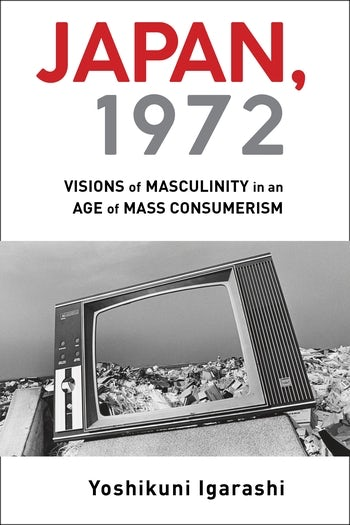 Yoshikuni Igarashi・Japan, 1972: Visions of Masculinity in an Age of Mass Consumerism