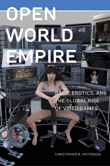 Christoper B. Patterson・Open World Empire: Race, Erotics, and the Global Rise of Video Games